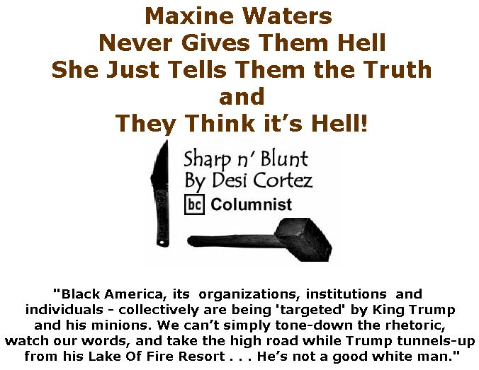 BlackCommentator.com July 05, 2018 - Issue 749: Maxine Waters Never Gives Them Hell, She Just Tells Them the Truth . . . and They Think it's Hell! - Sharp n' Blunt By Desi Cortez, BC Columnist