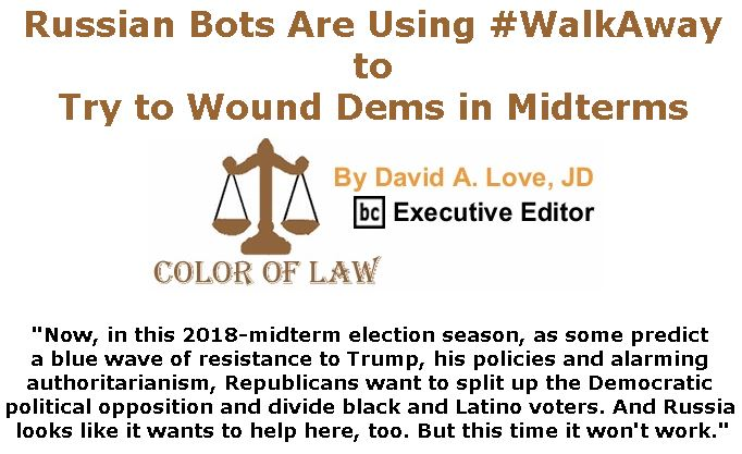 BlackCommentator.com July 19, 2018 - Issue 751: Russian Bots Are Using #WalkAway to Try to Wound Dems in Midterms - Color of Law By David A. Love, JD, BC Executive Editor