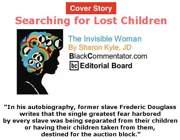 BlackCommentator.com - July 19, 2018 - Issue 751 Cover Story: Searching for Lost Children - The Invisible Woman - By Sharon Kyle, JD, BC Editorial Board