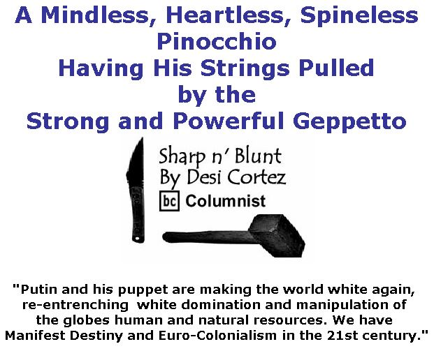 BlackCommentator.com July 19, 2018 - Issue 751: A Mindless, Heartless, Spineless Pinocchio Having His Strings Pulled by the Strong and Powerful Geppetto - Sharp n' Blunt By Desi Cortez, BC Columnist
