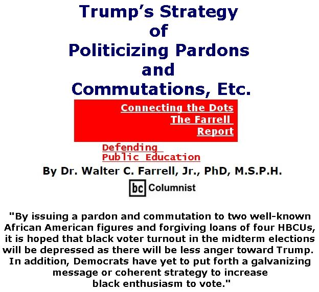 BlackCommentator.com July 19, 2018 - Issue 751: Trump's Strategy of Politicizing Pardons and Commutations, Etc. - Connecting the Dots - The Farrell Report - Defending Public Education By Dr. Walter C. Farrell, Jr., PhD, M.S.P.H., BC Columnist