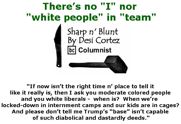 "BlackCommentator.com July 26, 2018 - Issue 752: There's no ""I"" nor ""white people"" in ""team"" - Sharp n' Blunt By Desi Cortez, BC Columnist"