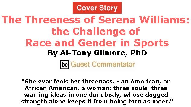 BlackCommentator.com - September 13, 2018 - Issue 755 Cover Story: The Threeness of Serena Williams: the Challenge of Race and Gender in Sports By Al-Tony Gilmore, BC Guest Commentator