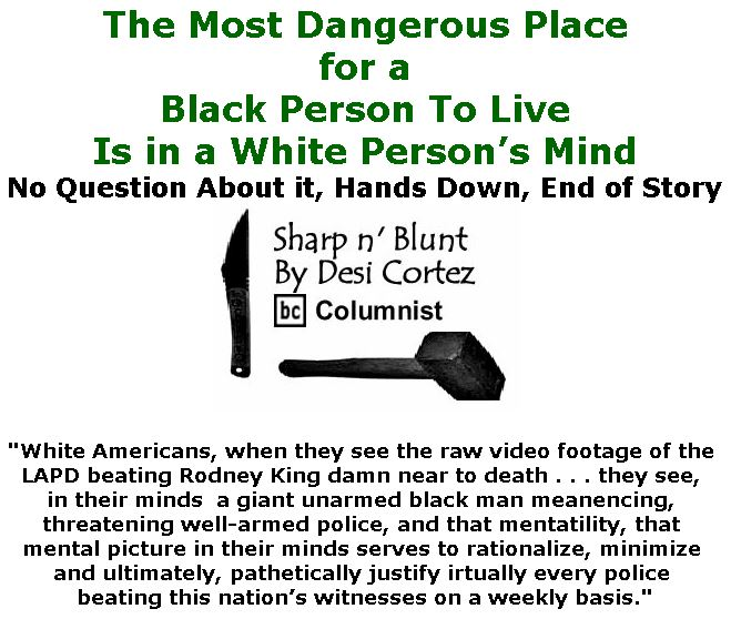 BlackCommentator.com September 20, 2018 - Issue 756: The Most Dangerous Place for a Black Person To Live . . . Is in a White Person's Mind - Sharp n' Blunt By Desi Cortez, BC Columnist