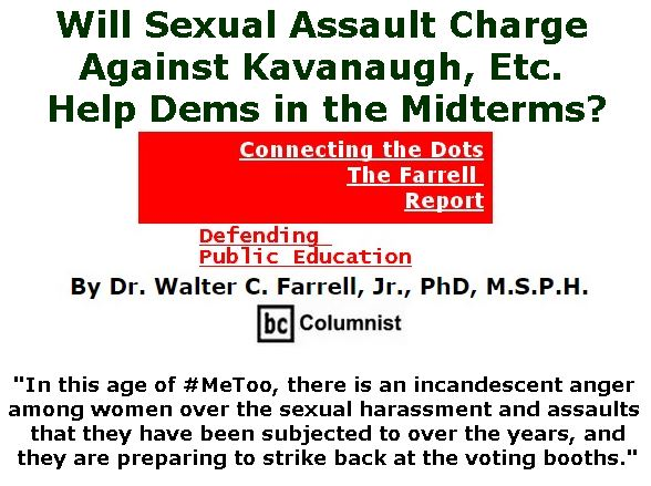 BlackCommentator.com September 20, 2018 - Issue 756: Will Sexual Assault Charge Against Kavanaugh, Etc. Help Dems in the Midterms? - Connecting the Dots - The Farrell Report - Defending Public Education By Dr. Walter C. Farrell, Jr., PhD, M.S.P.H., BC Columnist