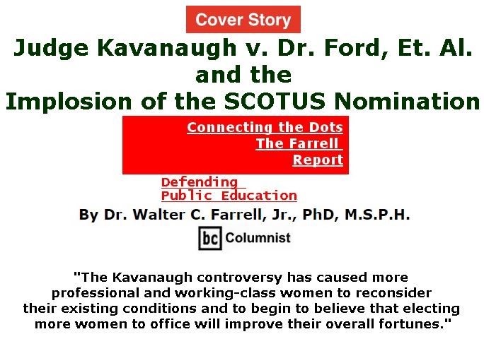 BlackCommentator.com - September 27, 2018 - Issue 757 Cover Story: Judge Kavanaugh v. Dr. Ford, Et. Al. and the Implosion of the SCOTUS Nomination - Connecting the Dots - The Farrell Report - Defending Public Education By Dr. Walter C. Farrell, Jr., PhD, M.S.P.H., BC Columnist