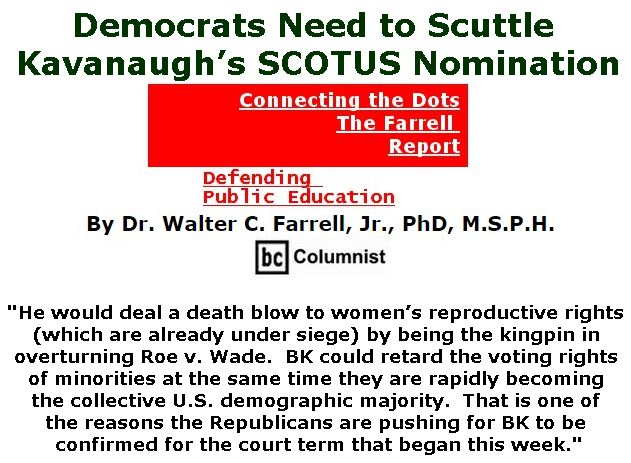 BlackCommentator.com October 04, 2018 - Issue 758: Democrats Need to Scuttle Kavanaugh's SCOTUS Nomination - Connecting the Dots - The Farrell Report - Defending Public Education By Dr. Walter C. Farrell, Jr., PhD, M.S.P.H., BC Columnist