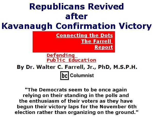 BlackCommentator.com October 11, 2018 - Issue 759: Republicans Revived after Kavanaugh Confirmation Victory - Connecting the Dots - The Farrell Report - Defending Public Education By Dr. Walter C. Farrell, Jr., PhD, M.S.P.H., BC Columnist