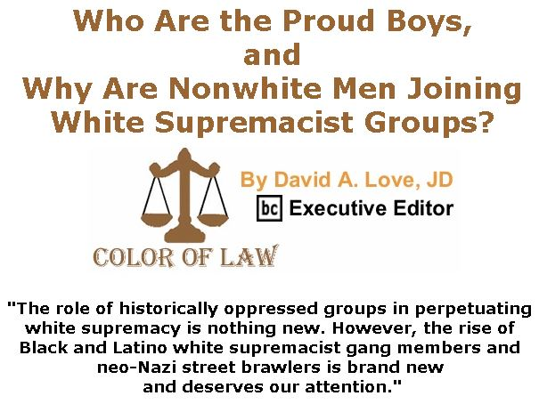 BlackCommentator.com October 25, 2018 - Issue 761: Who Are the Proud Boys, and Why Are Nonwhite Men Joining White Supremacist Groups? - Color of Law By David A. Love, JD, BC Executive Editor