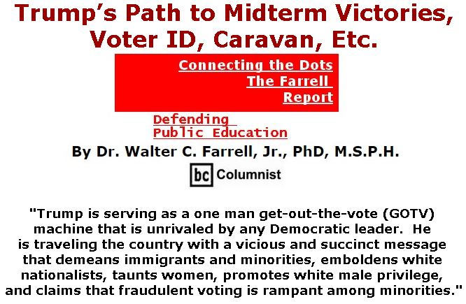 BlackCommentator.com October 25, 2018 - Issue 761: Trump's Path to Midterm Victories, Voter ID, Caravan, Etc. - Connecting the Dots - The Farrell Report - Defending Public Education By Dr. Walter C. Farrell, Jr., PhD, M.S.P.H., BC Columnist