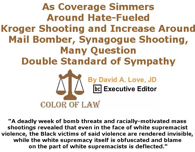 BlackCommentator.com November 01, 2018 - Issue 762: As Coverage Simmers Around Hate-Fueled Kroger Shooting and Increase Around Mail Bomber, Synagogue Shooting, Many Question Double Standard of Sympathy - Color of Law By David A. Love, JD, BC Executive Editor