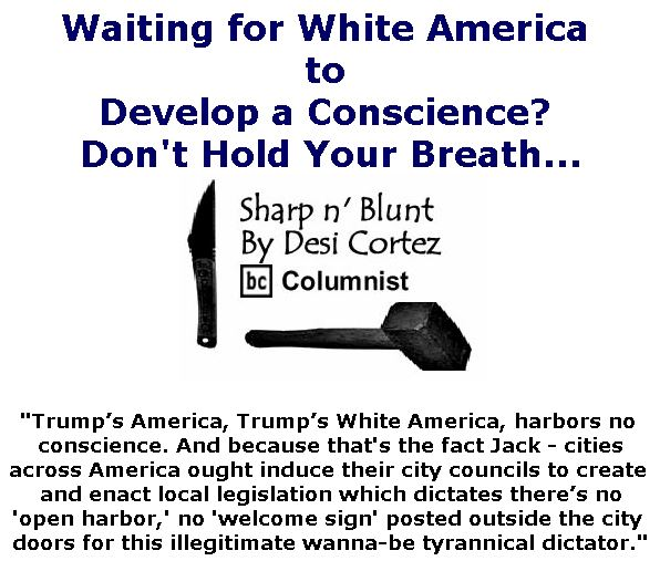 BlackCommentator.com November 01, 2018 - Issue 762: Waiting for White America to Develop a Conscience? Don't Hold Your Breath . . . . - Sharp n' Blunt By Desi Cortez, BC Columnist