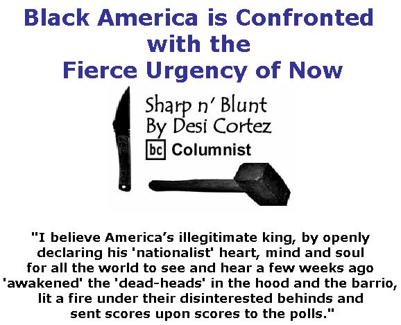 BlackCommentator.com November 08, 2018 - Issue 763: Black America is Confronted with the Fierce Urgency of Now - Sharp n' Blunt By Desi Cortez, BC Columnist