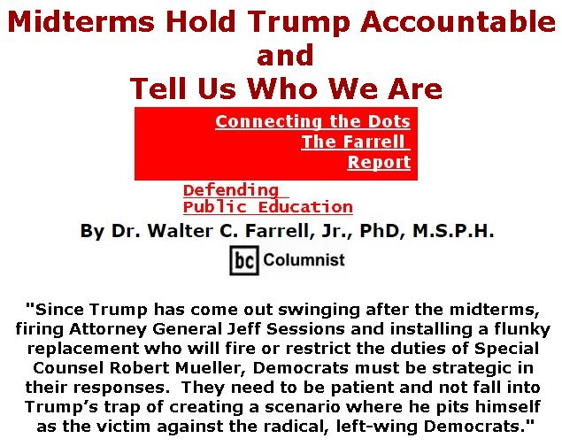 BlackCommentator.com November 08, 2018 - Issue 763: Midterms Hold Trump Accountable and Tell Us Who We Are - Connecting the Dots - The Farrell Report - Defending Public Education By Dr. Walter C. Farrell, Jr., PhD, M.S.P.H., BC Columnist