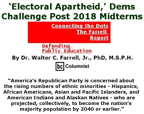 BlackCommentator.com November 15, 2018 - Issue 764: 'Electoral Apartheid,' Dems Challenge Post 2018 Midterms  - Connecting the Dots - The Farrell Report - Defending Public Education By Dr. Walter C. Farrell, Jr., PhD, M.S.P.H., BC Columnist