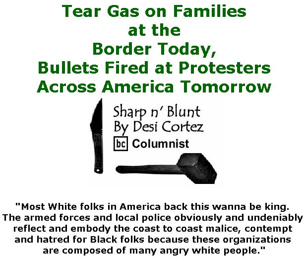BlackCommentator.com November 29, 2018 - Issue 766: Tear Gas on Families at the Border Today,  Bullets Fired at Protesters Across America Tomorrow. - Sharp n' Blunt By Desi Cortez, BC Columnist
