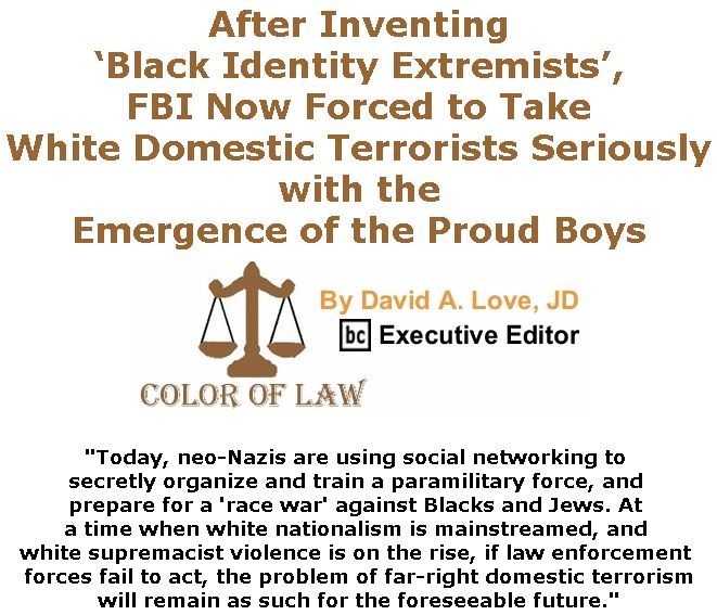 BlackCommentator.com December 06, 2018 - Issue 767: After Inventing 'Black Identity Extremists', FBI Now Forced to Take White Domestic Terrorists Seriously with the Emergence of the Proud Boys - Color of Law By David A. Love, JD, BC Executive Editor