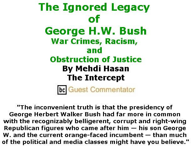 BlackCommentator.com December 06, 2018 - Issue 767: The Ignored Legacy of George H.W. Bush - War Crimes, Racism, and Obstruction of Justice By Mehdi Hasan, The Intercept, BC Guest Commentator