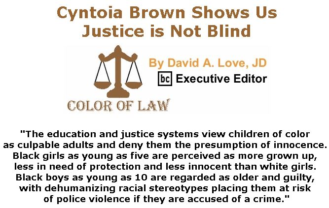 BlackCommentator.com December 20, 2018 - Issue 769: Cyntoia Brown Shows Us Justice is Not Blind - Color of Law By David A. Love, JD, BC Executive Editor
