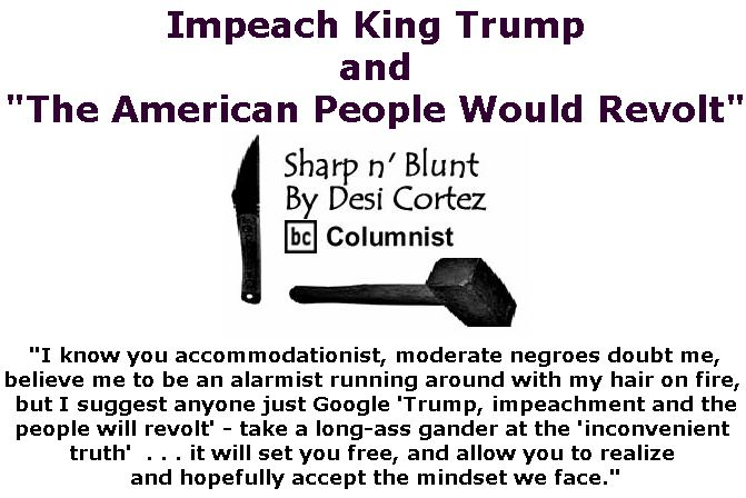 """BlackCommentator.com December 20, 2018 - Issue 769: Impeach King Trump and """"The American People Would Revolt"""" - Sharp n' Blunt By Desi Cortez, BC Columnist"""