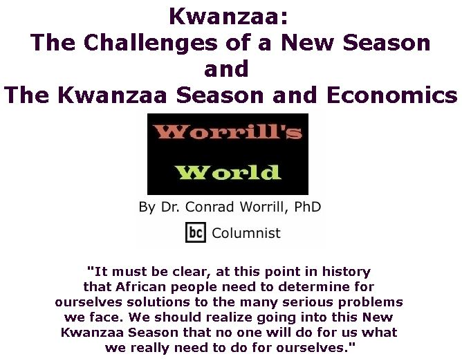 BlackCommentator.com December 20, 2018 - Issue 769: Kwanzaa: The Challenges of a New Season and The Kwanzaa Season and Economics - Worrill's World By Dr. Conrad W. Worrill, PhD, BC Columnist
