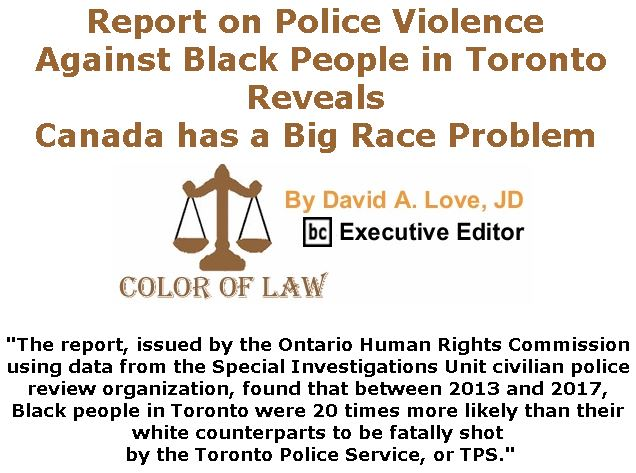 BlackCommentator.com January 10, 2019 - Issue 771: Report on Police Violence Against Black People in Toronto Reveals Canada has a Big Race Problem - Color of Law By David A. Love, JD, BC Executive Editor