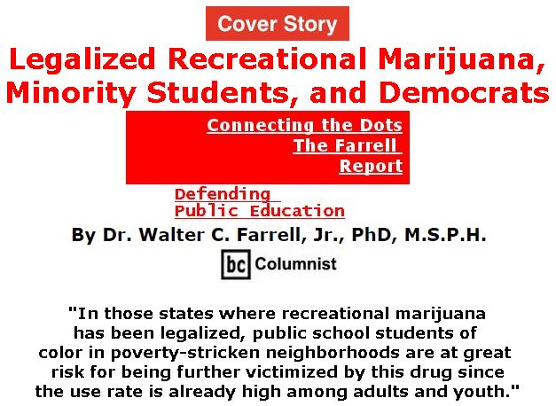 BlackCommentator.com - January 10, 2019 - Issue 771 Cover Story: Legalized Recreational Marijuana, Minority Students, and Democrats  - Connecting the Dots - The Farrell Report - Defending Public Education By Dr. Walter C. Farrell, Jr., PhD, M.S.P.H., BC Columnist