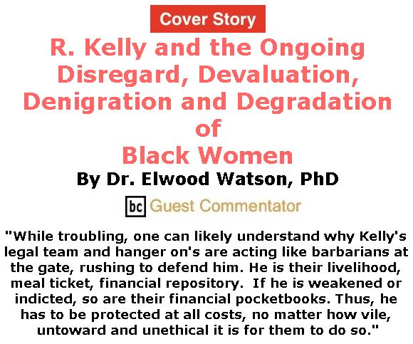 BlackCommentator.com - January 17, 2019 - Issue 772 Cover Story: R. Kelly and the Ongoing Disregard, Devaluation, Denigration and Degradation of Black Women By Dr. Elwood Watson, PhD, BC Guest Commentator