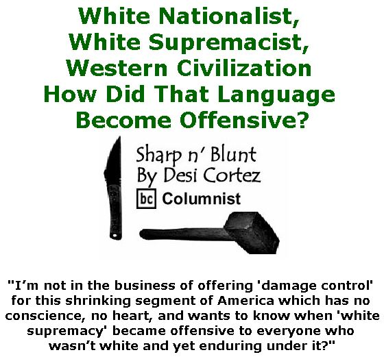 "BlackCommentator.com January 17, 2019 - Issue 772: ""White Nationalist, White Supremacist, Western Civilization — How Did That Language Become Offensive?"" - Sharp n' Blunt By Desi Cortez, BC Columnist"