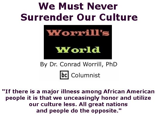 BlackCommentator.com January 17, 2019 - Issue 772: We Must Never Surrender Our Culture - Worrill's World By Dr. Conrad W. Worrill, PhD, BC Columnist