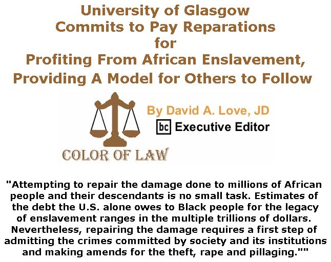 BlackCommentator.com January 24, 2019 - Issue 773: University of Glasgow Commits to Pay Reparations for Profiting From African Enslavement, Providing A Model for Others to Follow - Color of Law By David A. Love, JD, BC Executive Editor