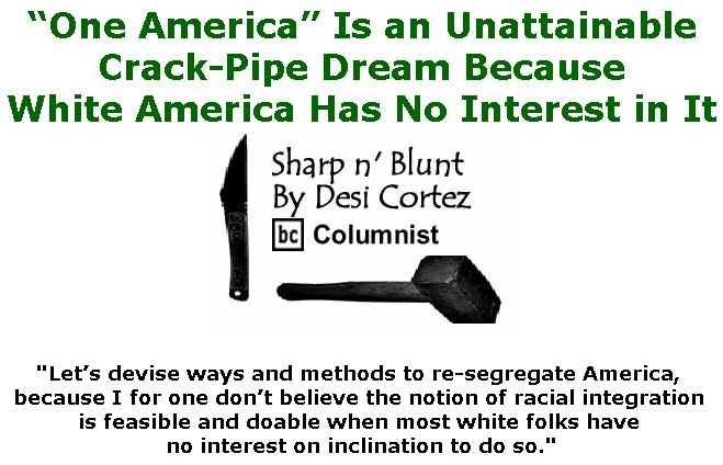 """BlackCommentator.com January 24, 2019 - Issue 773: """"One America"""" Is an Unattainable Crack-Pipe Dream Because White America Has No Interest in It. - Sharp n' Blunt By Desi Cortez, BC Columnist"""