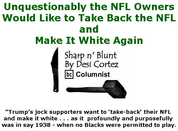 BlackCommentator.com January 31, 2019 - Issue 774: Unquestionably the NFL Owners Would Like to Take Back the NFL and Make It White Again  - Sharp n' Blunt By Desi Cortez, BC Columnist