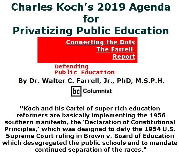 BlackCommentator.com January 31, 2019 - Issue 774: Charles Koch's 2019 Agenda for Privatizing Public Education - Connecting the Dots - The Farrell Report - Defending Public Education By Dr. Walter C. Farrell, Jr., PhD, M.S.P.H., BC Columnist