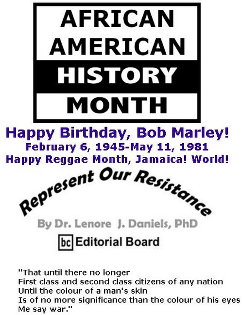 BlackCommentator.com February 14, 2019 - Issue 776: Happy Birthday, Bob Marley! - February 6, 1945-May 11, 1981 - Happy Reggae Month, Jamaica! World! - Represent Our Resistance By Dr. Lenore Daniels, PhD, BC Editorial Board