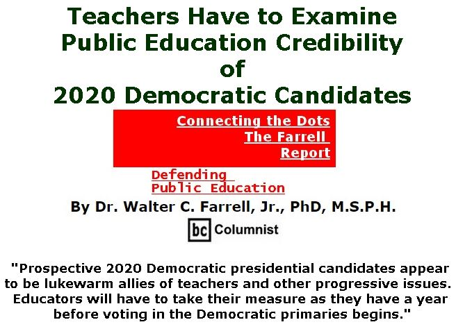BlackCommentator.com February 14, 2019 - Issue 776: Teachers Have to Examine Public Education Credibility of 2020 Democratic Candidates  - Connecting the Dots - The Farrell Report - Defending Public Education By Dr. Walter C. Farrell, Jr., PhD, M.S.P.H., BC Columnist