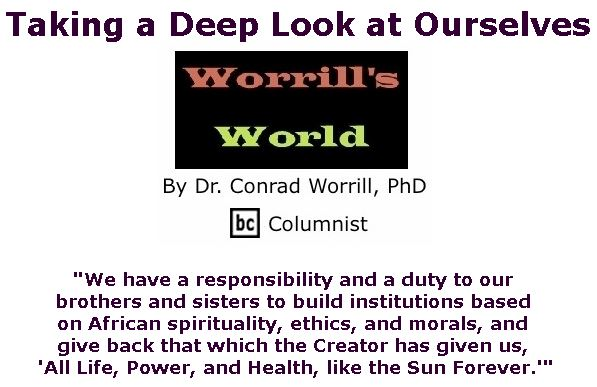 BlackCommentator.com February 14, 2019 - Issue 776: Taking a Deep Look at Ourselves - Worrill's World By Dr. Conrad W. Worrill, PhD, BC Columnist