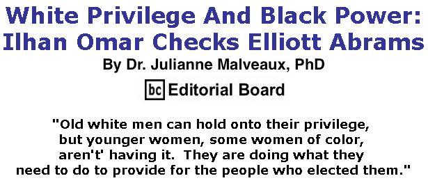 BlackCommentator.com February 21, 2019 - Issue 777: White Privilege And Black Power: Ilhan Omar Checks Elliott Abrams By Dr. Julianne Malveaux, PhD, BC Editorial Board