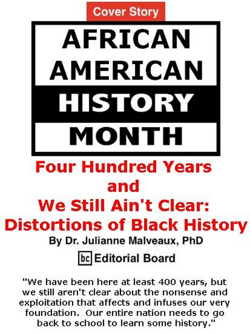 BlackCommentator.com - February 28, 2019 - Issue 778 Cover Story: Four Hundred Years and We Still Ain't Clear: Distortions of Black History By Dr. Julianne Malveaux, PhD, BC Editorial Board