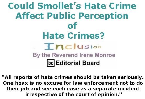 BlackCommentator.com February 28, 2019 - Issue 778: Could Smollet's Hate Crime Affect Public Perception of Hate Crimes? - Inclusion By The Reverend Irene Monroe, BC Editorial Board