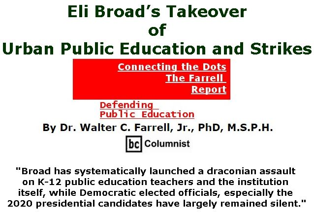 BlackCommentator.com February 28, 2019 - Issue 778: Eli Broad's Takeover of Urban Public Education and Strikes  - Connecting the Dots - The Farrell Report - Defending Public Education By Dr. Walter C. Farrell, Jr., PhD, M.S.P.H., BC Columnist