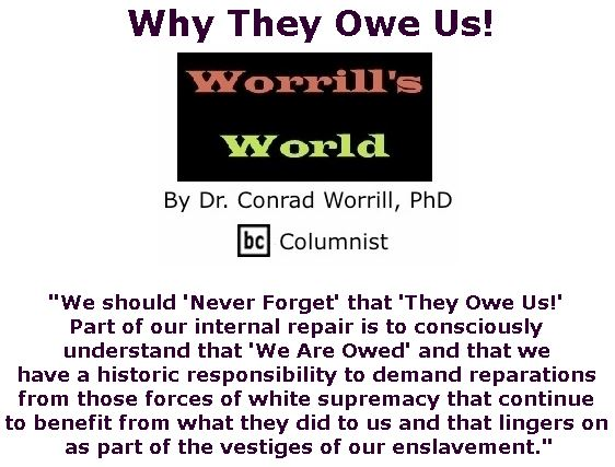 BlackCommentator.com February 28, 2019 - Issue 778: Why They Owe Us! - Worrill's World By Dr. Conrad W. Worrill, PhD, BC Columnist