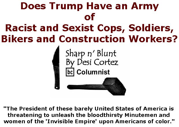 BlackCommentator.com March 21, 2019 - Issue 781: Does Trump Have an Army of Racist and Sexist Cops, Soldiers, Bikers and Construction Workers? - Sharp n' Blunt By Desi Cortez, BC Columnist