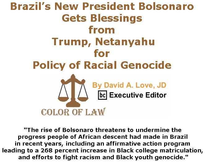 BlackCommentator.com March 28, 2019 - Issue 782: Brazil's New President Bolsonaro Gets Blessings From Trump, Netanyahu for Policy of Racial Genocide - Color of Law By David A. Love, JD, BC Executive Editor