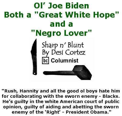 "BlackCommentator.com April 04, 2019 - Issue 783: Ol' Joe Biden - Both a ""Great White Hope"" and a ""Negro Lover"" - Sharp n' Blunt By Desi Cortez, BC Columnist"