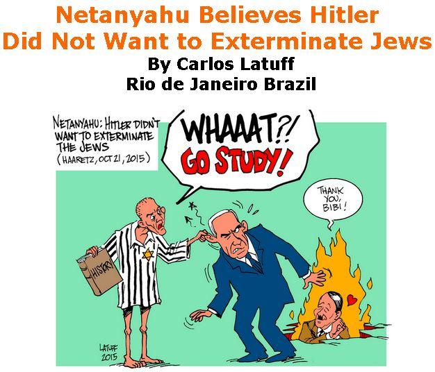 BlackCommentator.com April 11, 2019 - Issue 784: Netanyahu Believes Hitler Did Not Want to Exterminate Jews - Political Cartoon By Carlos Latuff, Rio de Janeiro Brazil