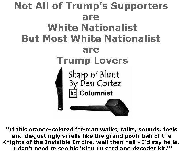 BlackCommentator.com April 11, 2019 - Issue 784: Not All of Trump's Supporters are White Nationalist, But Most White Nationalist are Trump Lovers - Sharp n' Blunt By Desi Cortez, BC Columnist