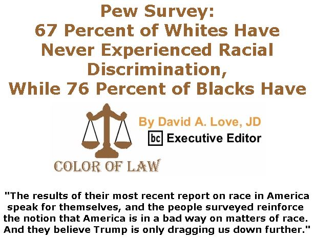 BlackCommentator.com April 18, 2019 - Issue 785: Pew Survey: 67 Percent of Whites Have Never Experienced Racial Discrimination, While 76 Percent of Blacks Have - Color of Law By David A. Love, JD, BC Executive Editor