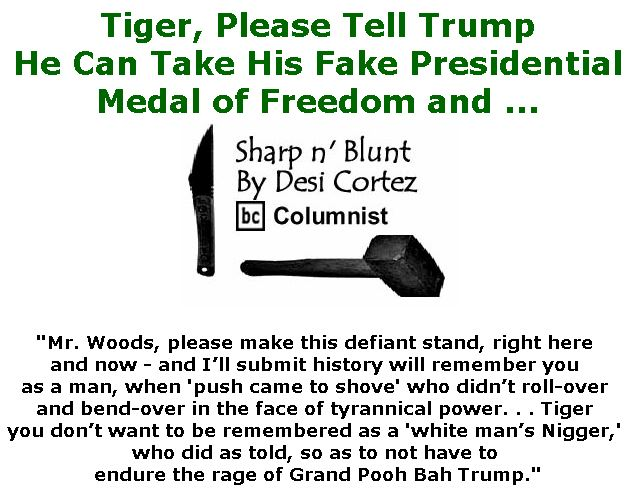 BlackCommentator.com April 18, 2019 - Issue 785: Tiger, Please Tell Trump He Can Take His Fake Presidential Medal of Freedom and ... - Sharp n' Blunt By Desi Cortez, BC Columnist
