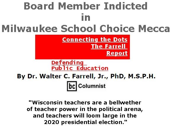 BlackCommentator.com April 18, 2019 - Issue 785: Board Member Indicted in Milwaukee School Choice Mecca - Connecting the Dots - The Farrell Report - Defending Public Education By Dr. Walter C. Farrell, Jr., PhD, M.S.P.H., BC Columnist